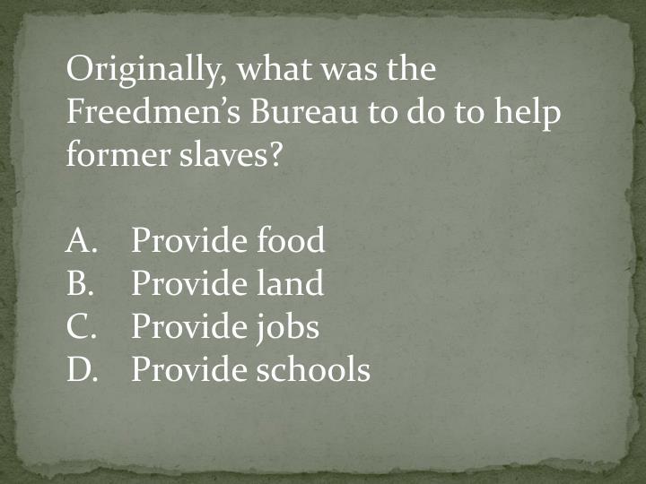 Originally, what was the Freedmen's Bureau to do to help former slaves