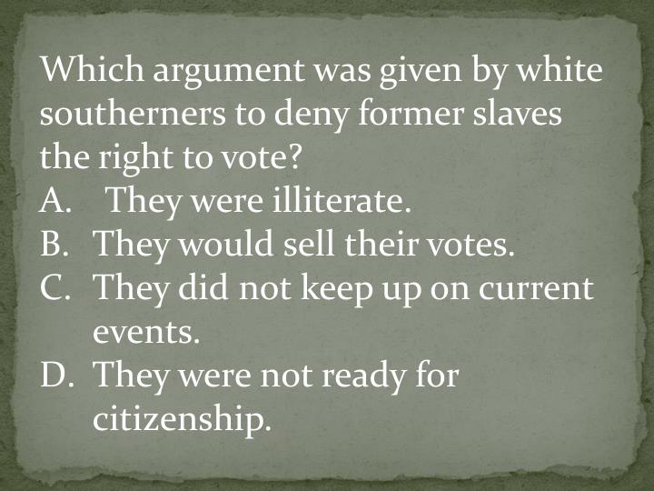 Which argument was given by white southerners to deny former slaves the right to vote?