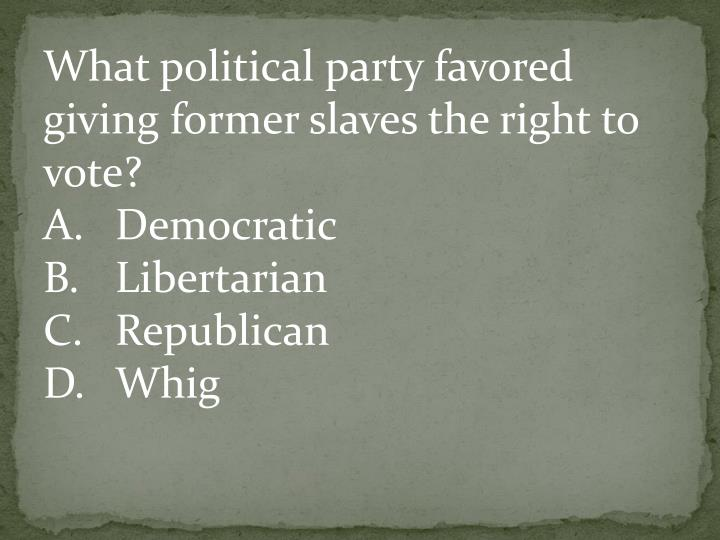What political party favored giving former slaves the right to vote?