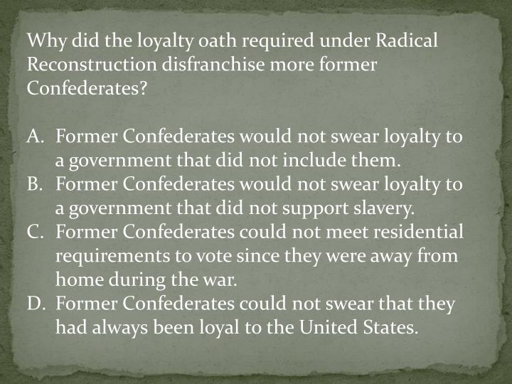 Why did the loyalty oath required under Radical Reconstruction disfranchise more former Confederates