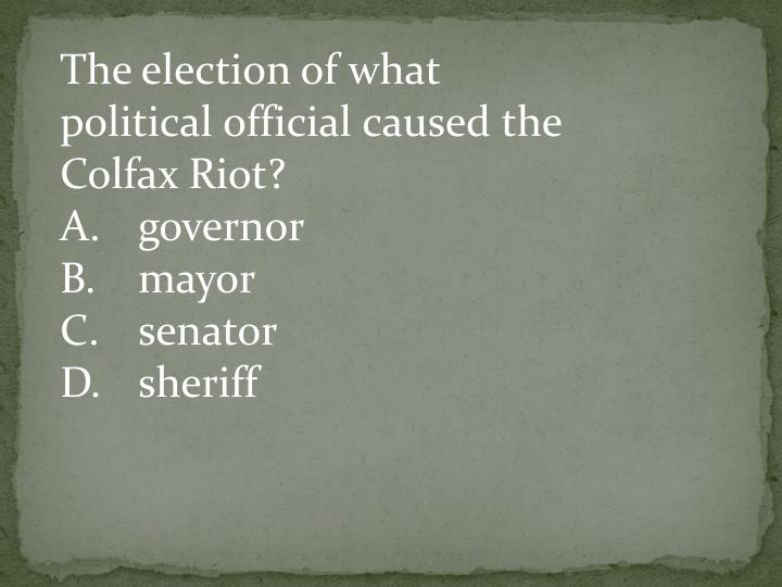 The election of what political official caused the Colfax Riot