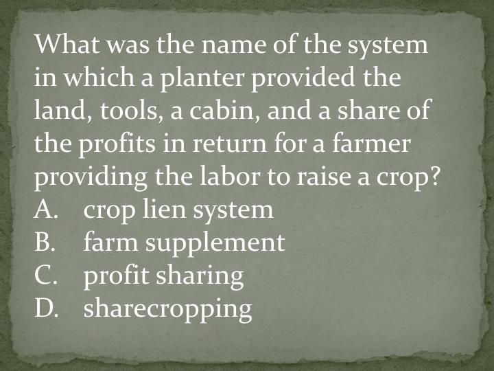 What was the name of the system in which a planter provided the land, tools, a cabin, and a share of the profits in return for a farmer providing the labor to raise a crop?
