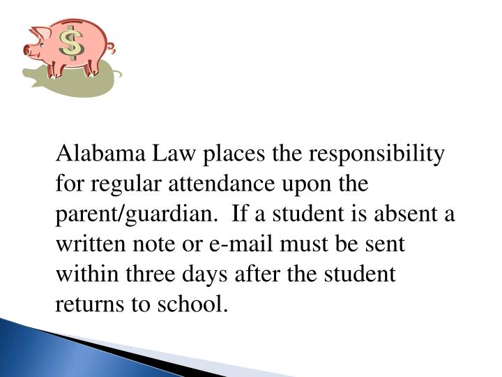 Alabama Law places the responsibility for regular attendance upon the parent/guardian.  If a student is absent a written note or e-mail must be sent within three days after the student returns to school.