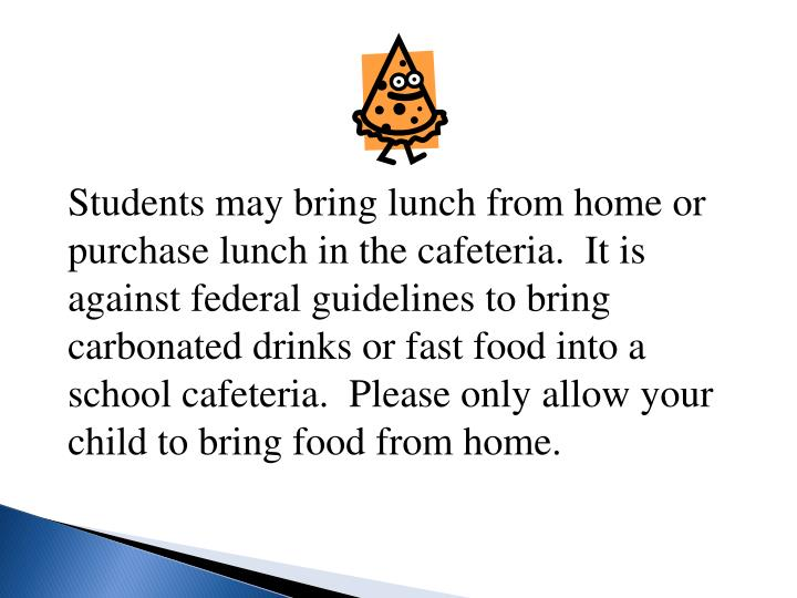 Students may bring lunch from home or purchase lunch in the cafeteria.  It is against federal guidelines to bring carbonated drinks or fast food into a school cafeteria.  Please only allow your child to bring food from home.
