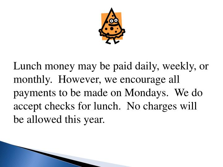 Lunch money may be paid daily, weekly, or monthly.  However, we encourage all payments to be made on Mondays.  We do accept checks for lunch.  No charges will be allowed this year.