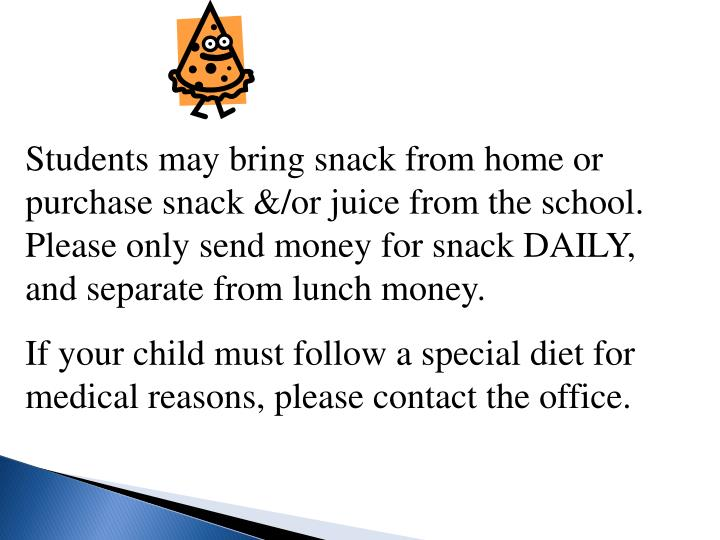 Students may bring snack from home or purchase snack &/or juice from the school. Please only send money for snack DAILY, and separate from lunch money.