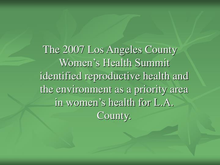 The 2007 Los Angeles County Women's Health Summit identified reproductive health and the environment as a priority area in women's health for L.A. County.