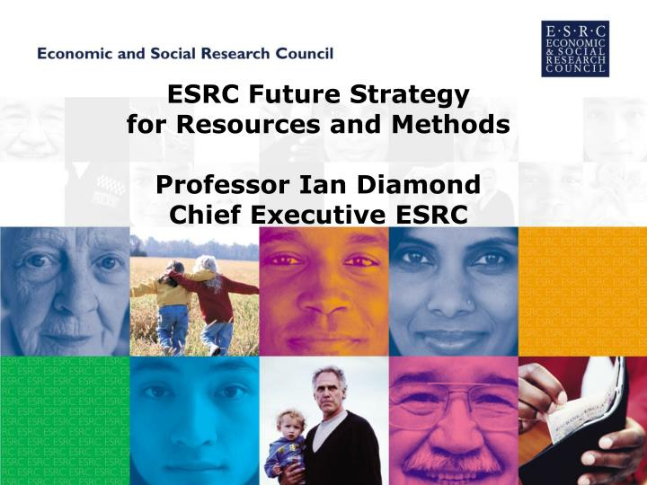 Esrc future strategy for resources and methods professor ian diamond chief executive esrc