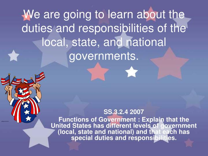 We are going to learn about the duties and responsibilities of the local, state, and national governments.