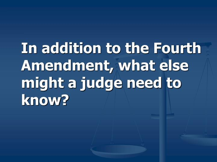 In addition to the Fourth Amendment, what else might a judge need to know?