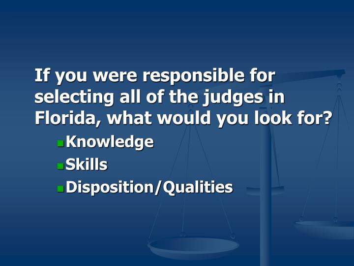 If you were responsible for selecting all of the judges in Florida, what would you look for?
