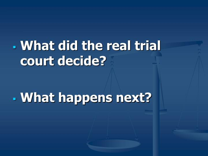 What did the real trial court decide?
