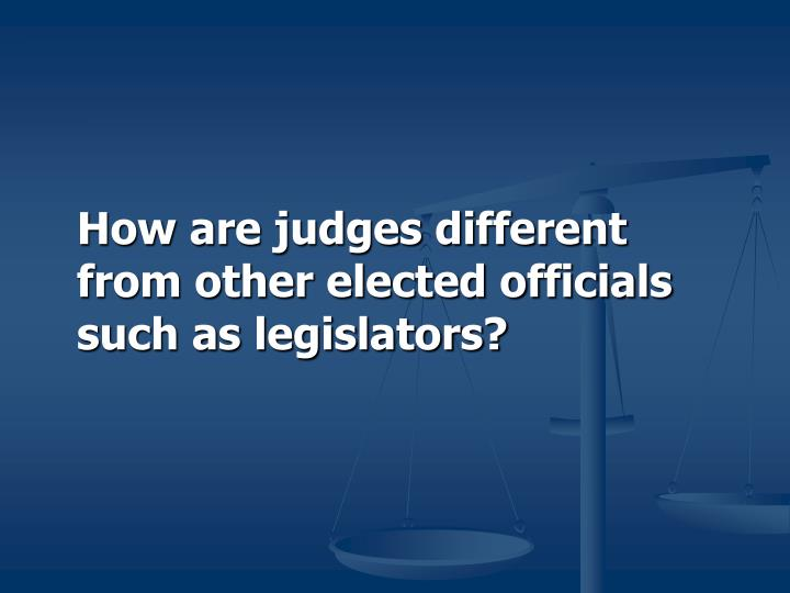 How are judges different from other elected officials such as legislators?