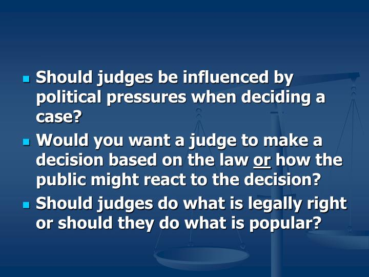 Should judges be influenced by political pressures when deciding a case?