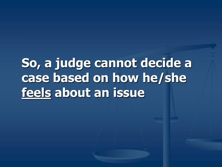 So, a judge cannot decide a case based on how he/she