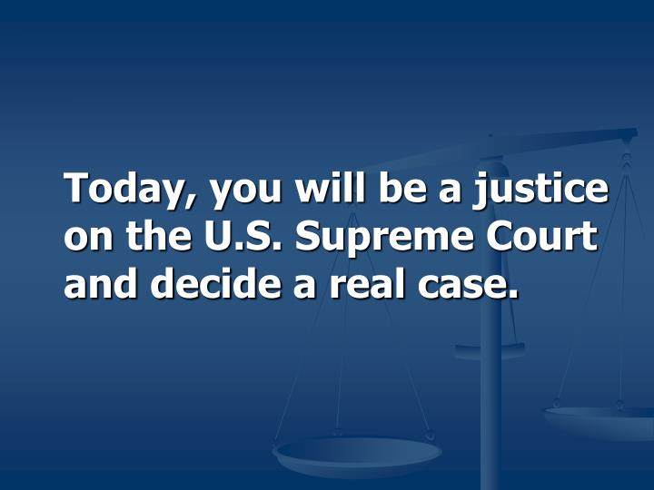 Today, you will be a justice on the U.S. Supreme Court and decide a real case.