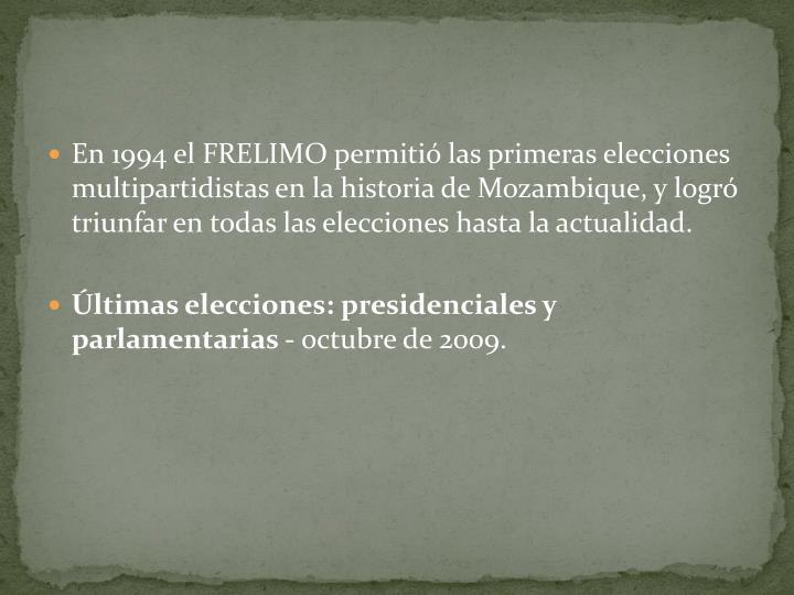 En 1994 el FRELIMO permitió las primeras elecciones multipartidistas en la historia de Mozambique, y logró triunfar en todas las elecciones hasta la actualidad.