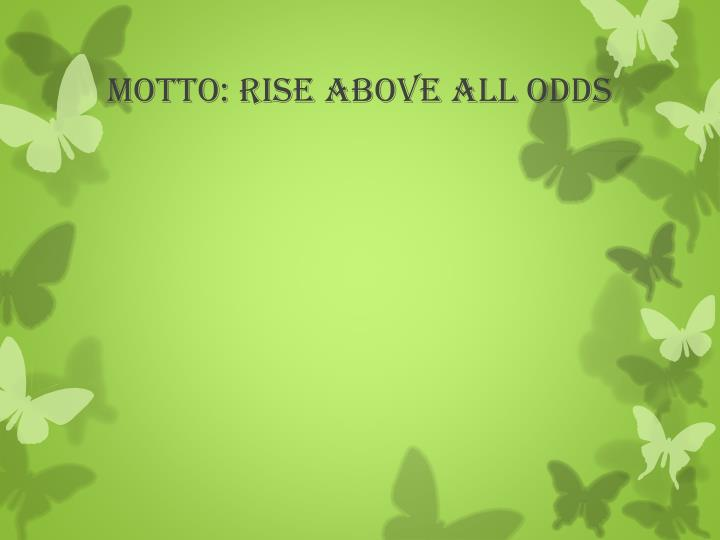 MOTTO: RISE ABOVE ALL ODDS