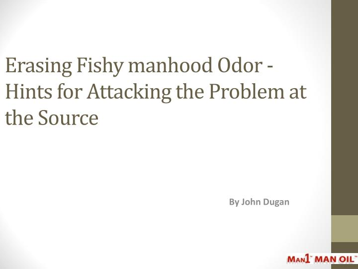 Erasing fishy manhood odor hints for attacking the problem at the source