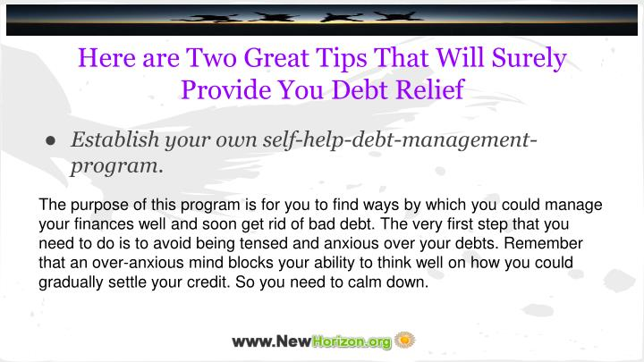 The purpose of this program is for you to find ways by which you could manage your finances well and soon get rid of bad debt. The very first step that you need to do is to avoid being tensed and anxious over your debts. Remember that an over-anxious mind blocks your ability to think well on how you could gradually settle your credit. So you need to calm down.