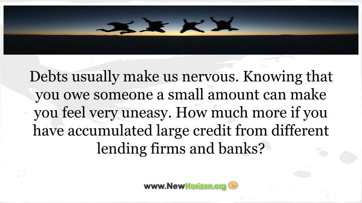 Debts usually make us nervous. Knowing that you owe someone a small amount can make you feel very uneasy. How much more if you have accumulated large credit from different lending firms and banks?