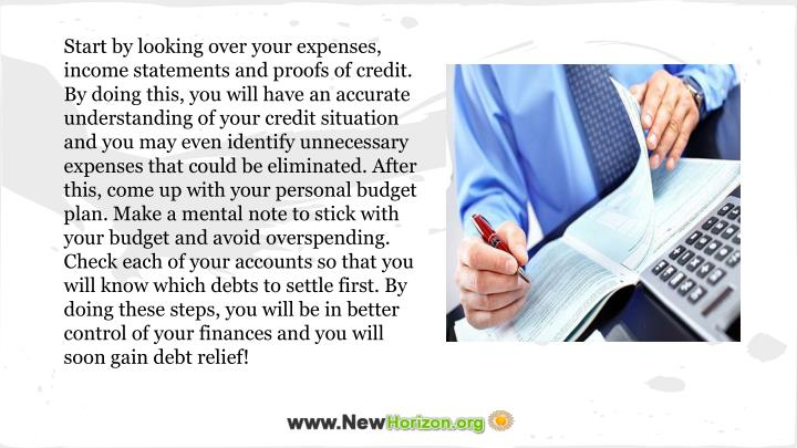 Start by looking over your expenses, income statements and proofs of credit. By doing this, you will have an accurate understanding of your credit situation and you may even identify unnecessary expenses that could be eliminated. After this, come up with your personal budget plan. Make a mental note to stick with your budget and avoid overspending.  Check each of your accounts so that you will know which debts to settle first. By doing these steps, you will be in better control of your finances and you will soon gain debt relief!