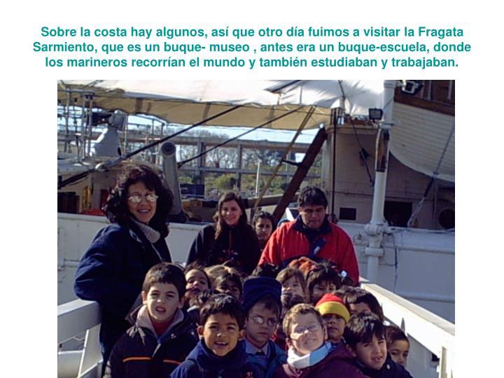 Sobre la costa hay algunos, así que otro día fuimos a visitar la Fragata Sarmiento, que es un buque- museo , antes era un buque-escuela, donde los marineros recorrían el mundo y también estudiaban y trabajaban.