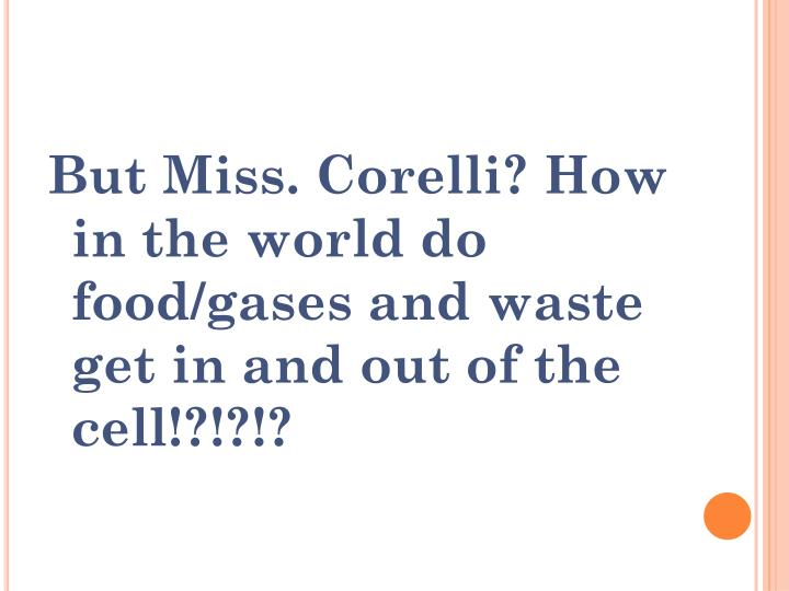 But Miss. Corelli? How in the world do food/gases and waste get in and out of the cell!?!?!?