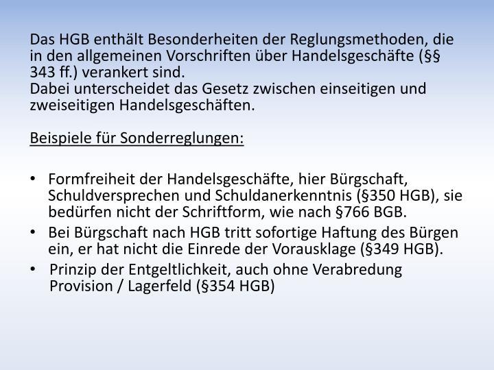 Das HGB enthält Besonderheiten der Reglungsmethoden, die in den allgemeinen Vorschriften über Handelsgeschäfte (§§ 343 ff.) verankert sind.