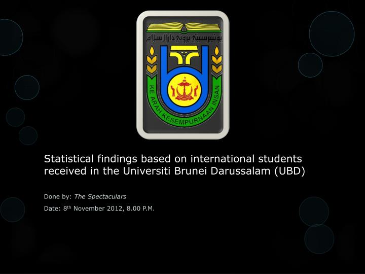 Statistical findings based on international students received in the Universiti Brunei Darussalam (UBD)