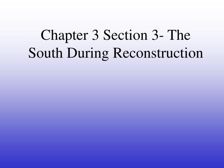 Chapter 3 Section 3- The South During Reconstruction