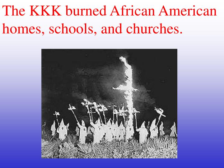The KKK burned African American homes, schools, and churches.