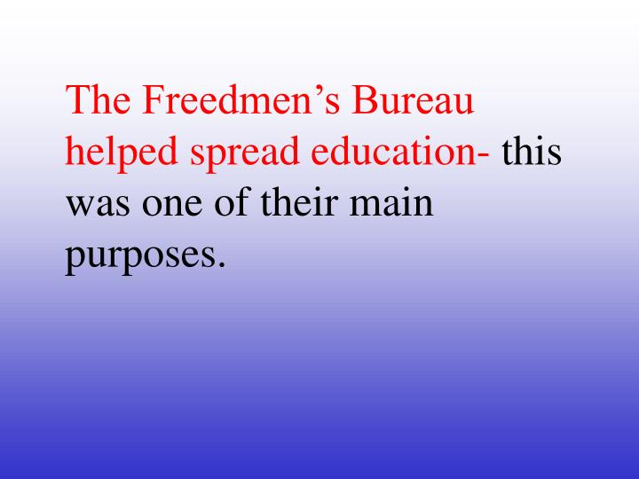 The Freedmen's Bureau helped spread education-