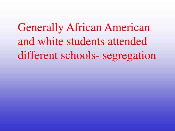 Generally African American and white students attended different schools- segregation