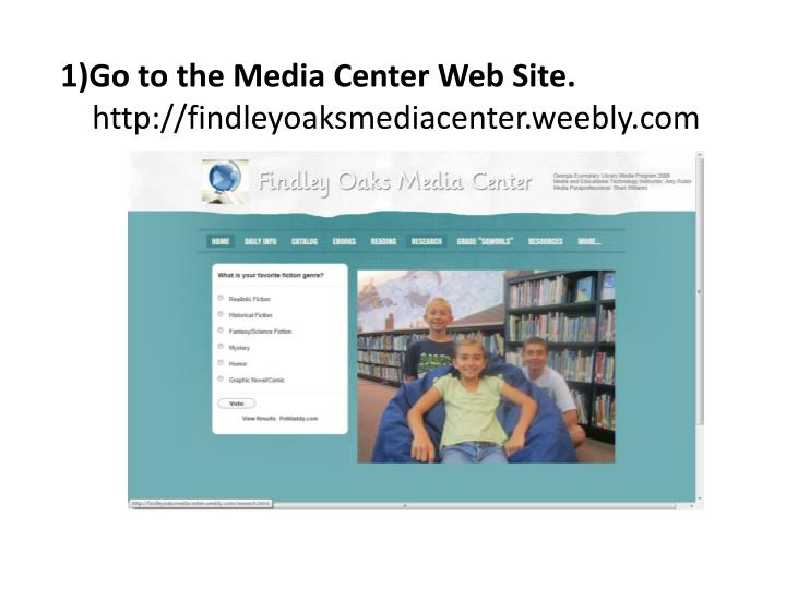 1 go to the media center web site http findleyoaksmediacenter weebly com