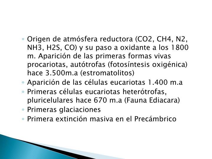 Origen de atmósfera reductora (CO2, CH4, N2, NH3, H2S, CO) y su paso a oxidante a los 1800 m. Aparición de las primeras formas vivas procariotas, autótrofas (fotosíntesis oxigénica) hace 3.500m.a (estromatolitos)