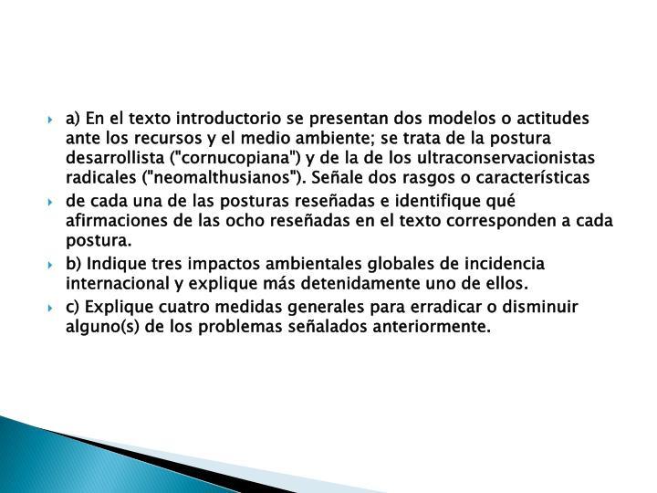 """a) En el texto introductorio se presentan dos modelos o actitudes ante los recursos y el medio ambiente; se trata de la postura desarrollista (""""cornucopiana"""") y de la de los ultraconservacionistas radicales (""""neomalthusianos""""). Señale dos rasgos o características"""