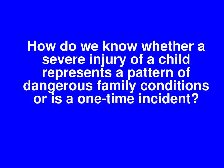 How do we know whether a severe injury of a child represents a pattern of dangerous family conditions or is a one-time incident?