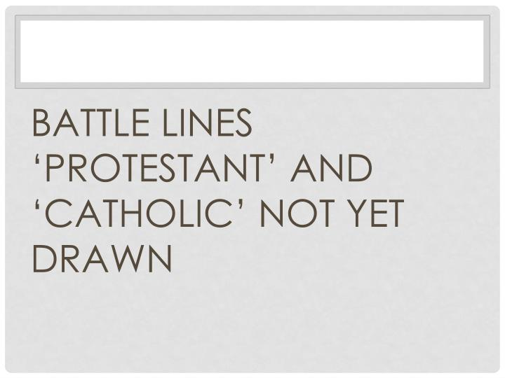 BATTLE LINES 'PROTESTANT' AND 'CATHOLIC' NOT YET