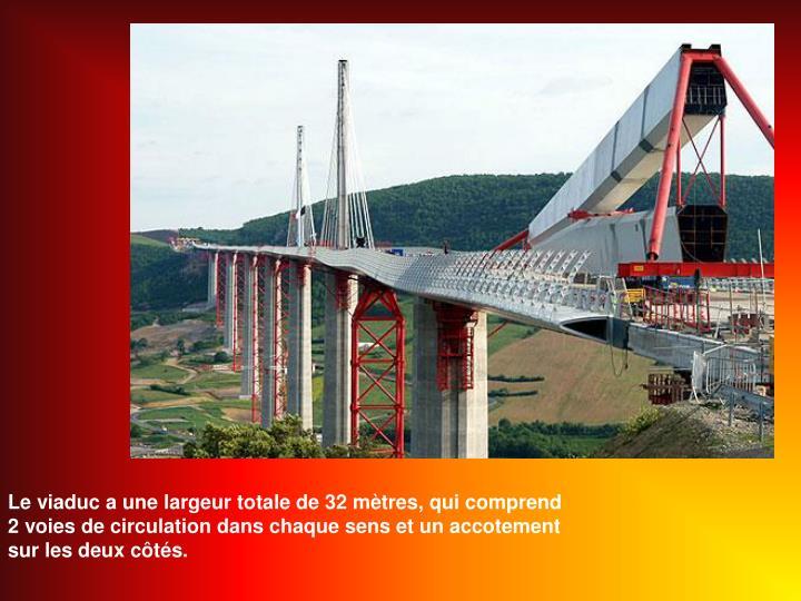 Le viaduc a une largeur totale de 32 mtres, qui comprend 2 voies de circulation dans chaque sens et un accotement sur les deux cts.
