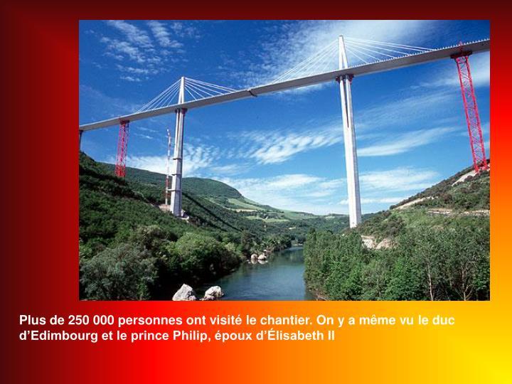 Plus de 250 000 personnes ont visit le chantier. On y a mme vu le duc dEdimbourg et le prince Philip, poux dlisabeth II