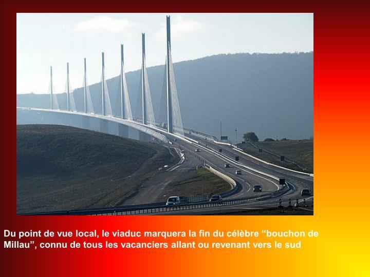 Du point de vue local, le viaduc marquera la fin du clbre bouchon de Millau, connu de tous les vacanciers allant ou revenant vers le sud