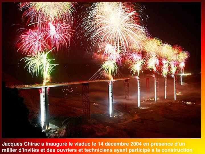Jacques Chirac a inaugur le viaduc le 14 dcembre 2004 en prsence d'un millier d'invits et des ouvriers et techniciens ayant particip  la construction