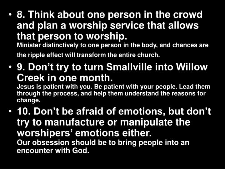 8. Think about one person in the crowd and plan a worship service that allows that person to worship.