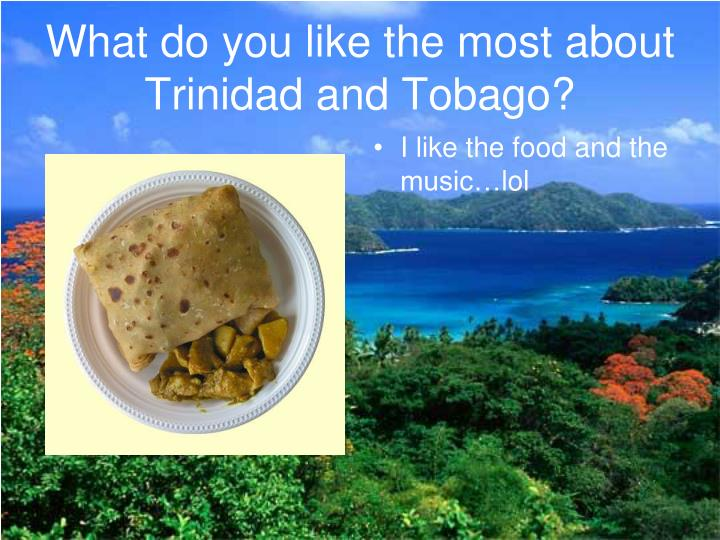 What do you like the most about Trinidad and Tobago?