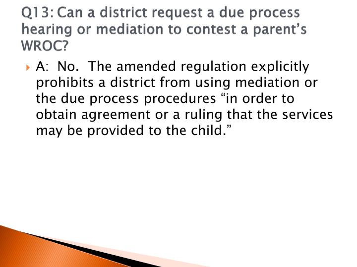 Q13:	Can a district request a due process hearing or mediation to contest a parent's WROC?