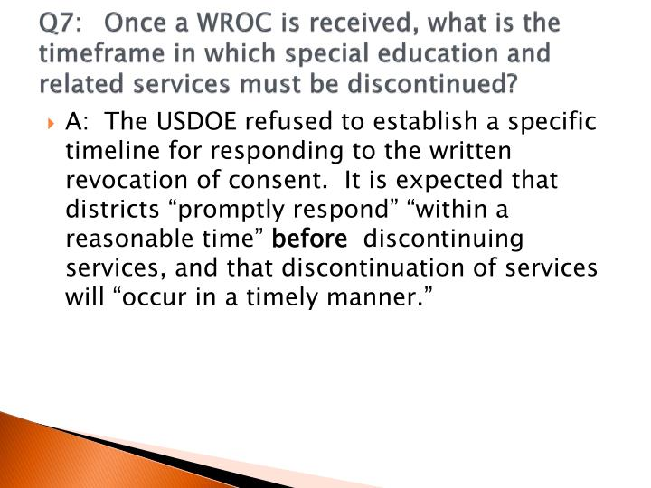 Q7:	Once a WROC is received, what is the timeframe in which special education and related services must be discontinued?