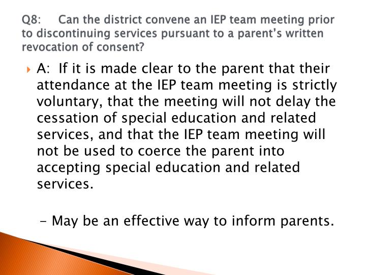 Q8:	Can the district convene an IEP team meeting prior to discontinuing services pursuant to a parent's written revocation of consent?