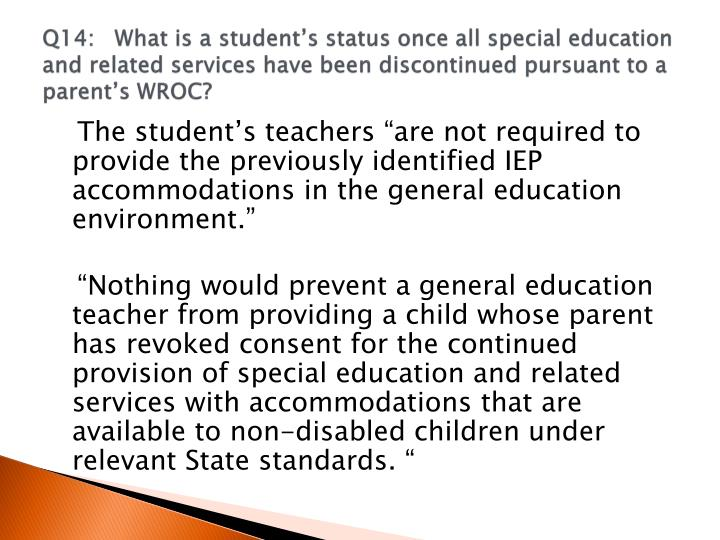 Q14:	What is a student's status once all special education and related services have been discontinued pursuant to a parent's WROC?