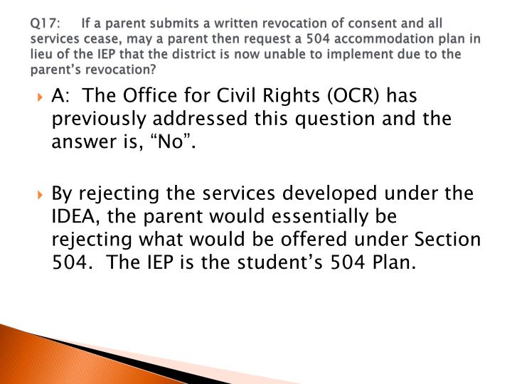 Q17:If a parent submits a written revocation of consent and all services cease, may a parent then request a 504 accommodation plan in lieu of the IEP that the district is now unable to implement due to the parent's revocation?